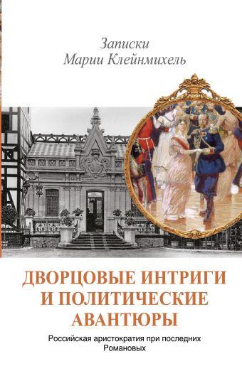 Дворцовые интриги и политические авантюры. Записки Марии Клейнмихель .