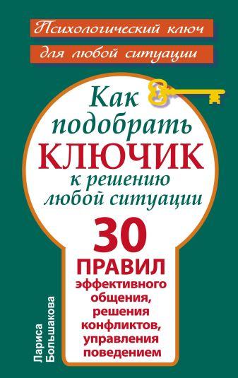 Большакова Лариса - Как подобрать ключик к решению любой ситуации. 30 правил эффективного общения, решения конфликтов, управления поведением обложка книги