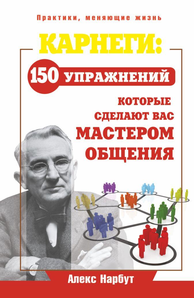 Нарбут А.Н. - Карнеги: 150 упражнений, которые сделают вас мастером общения обложка книги