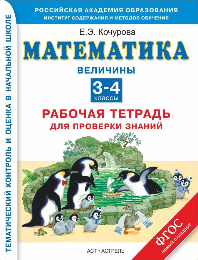 Кочурова Е.Э. - Математика. 3–4 классы. Рабочая тетрадь для проверки знаний. Величины. обложка книги