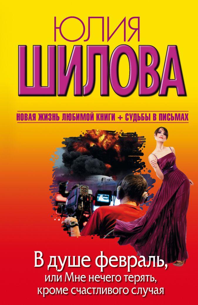 Юлия Шилова - В душе февраль, или Мне нечего терять, кроме счастливого случая обложка книги