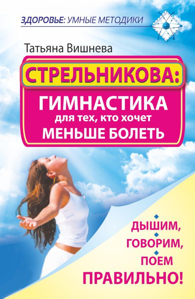 Стрельникова: гимнастика для тех, кто хочет меньше болеть. Дышим, говорим, поем правильно! Вишнева Т.