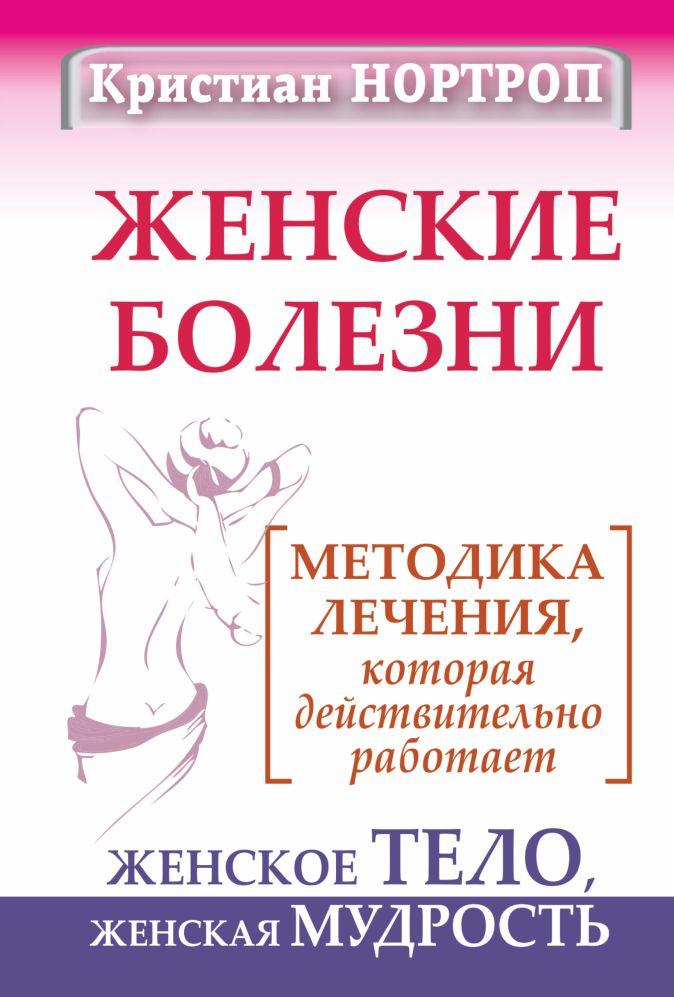 Женские болезни. Методика лечения, которая действительно работает. Женское тело, женская мудрость Нортроп Кристиан