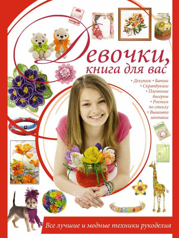 Девочки, книга для вас. Все лучшие и модные техники рукоделия Шебушева И.Д.