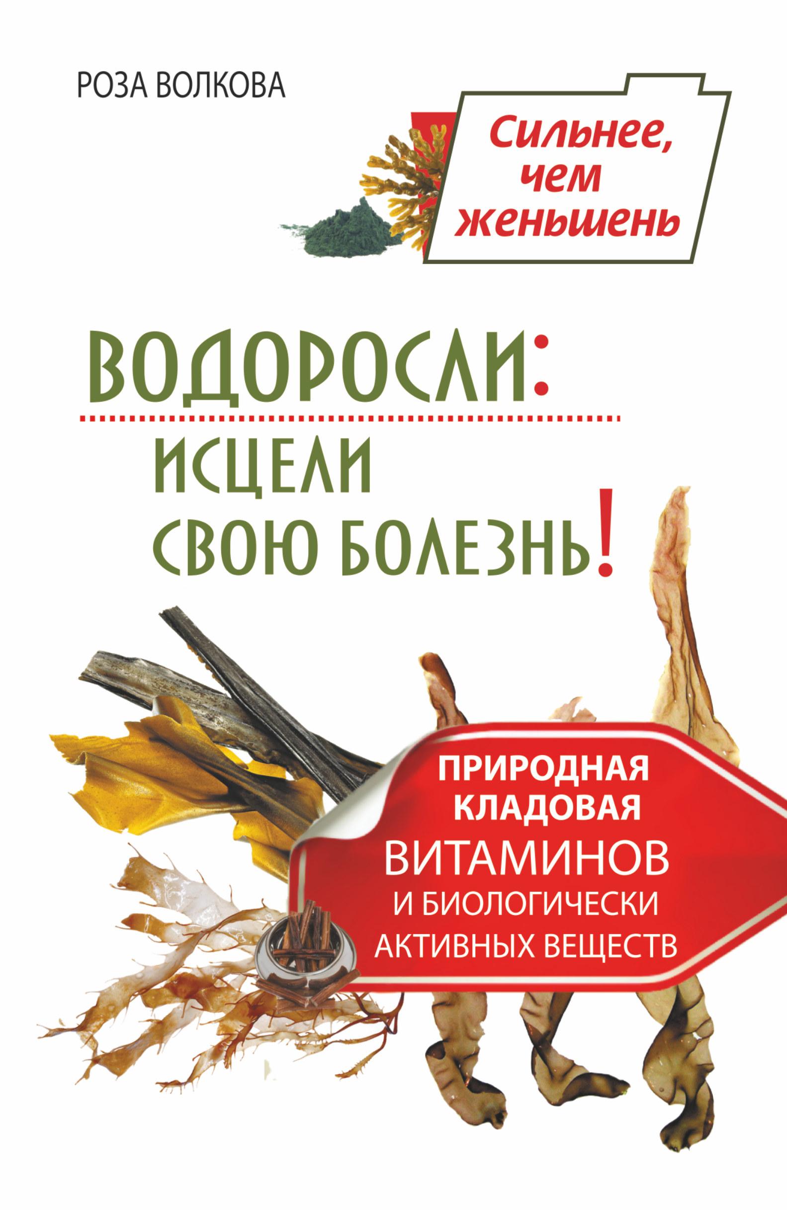 Роза Волкова Водоросли: исцели свою болезнь! Природная кладовая витаминов и биологически активных веществ