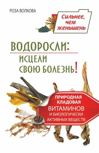 Роза Волкова - Водоросли: исцели свою болезнь! Природная кладовая витаминов и биологически активных веществ обложка книги