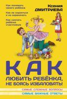 Дмитриева К. - Как любить ребенка, не боясь избаловать' обложка книги