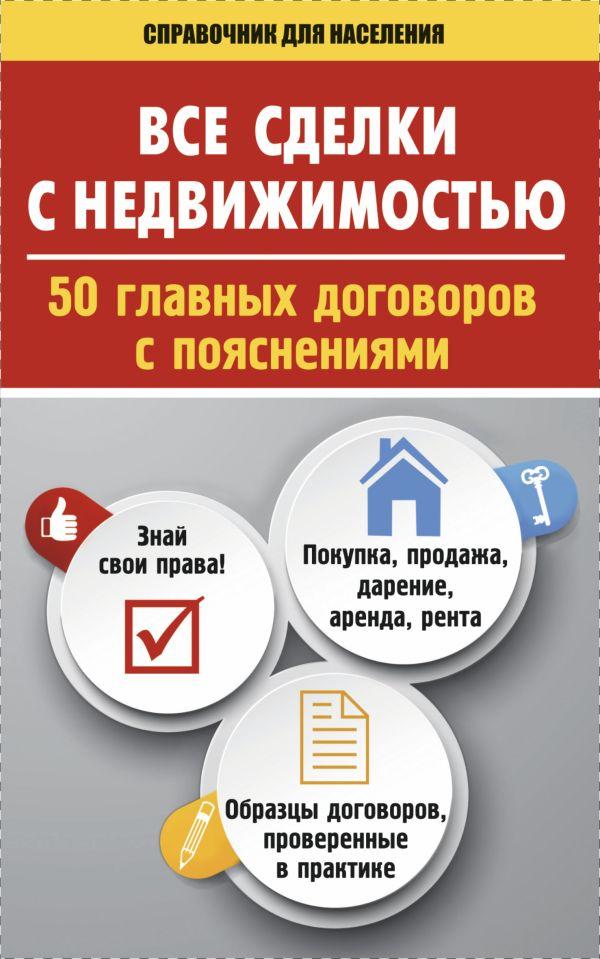 Все сделки с недвижимостью. 50 главных договоров с пояснениями .