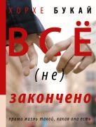 Букай Хорхе - Все (не) закончено' обложка книги