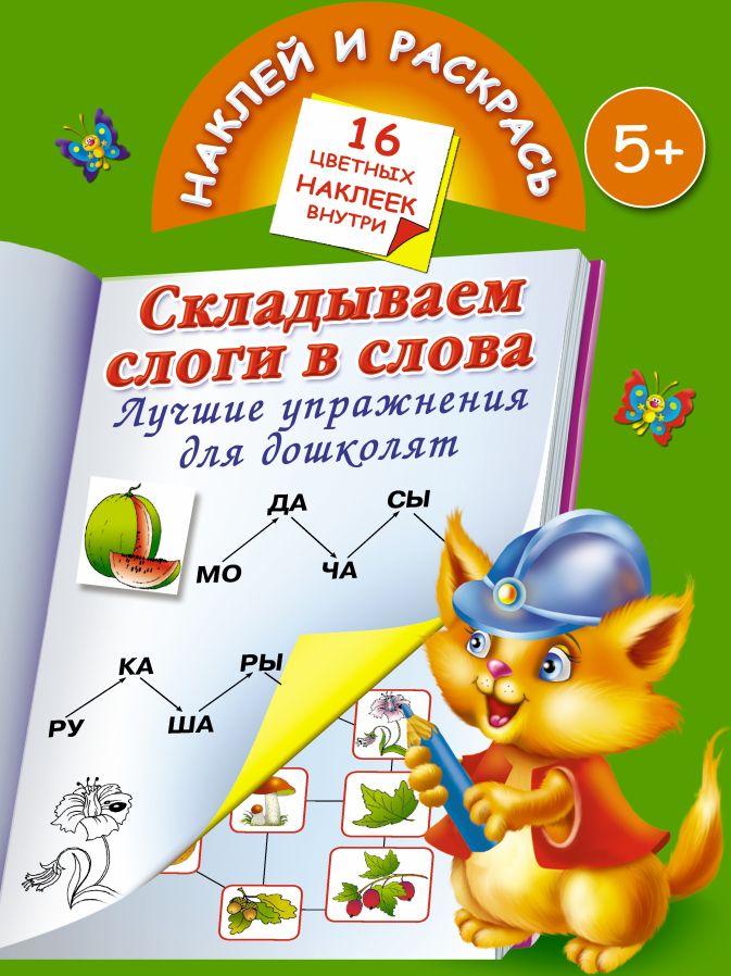 Дмитриева В.Г.,  Матюшкина К. - Складываем слоги и слова. Лучшие упражнения для дошколят. 5+ обложка книги