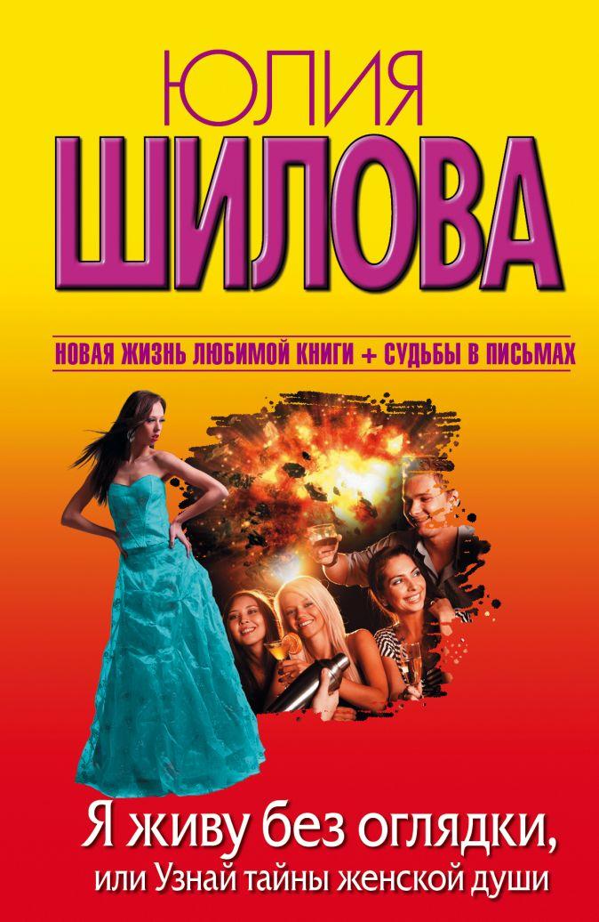Юлия Шилова - Я живу без оглядки, или Узнай тайны женской души обложка книги