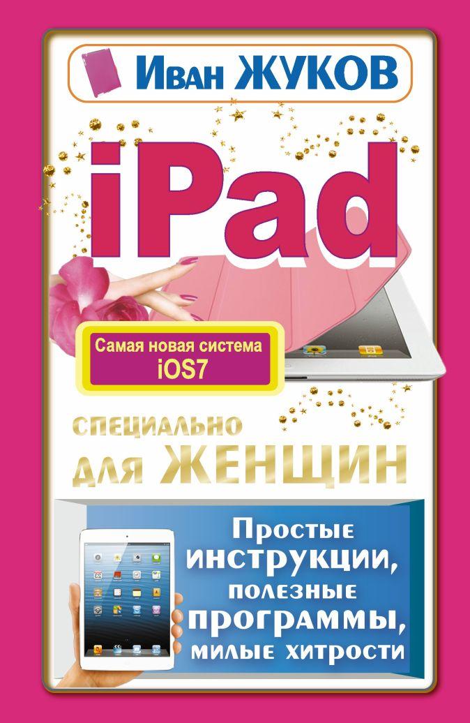 Иван Жуков - iPad специально для женщин. Простые инструкции, полезные программы, милые хитрости обложка книги