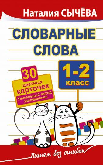 Словарные слова. 1-2 класс. 30 цветных карточек.Уникальный метод запоминания Наталия Сычева