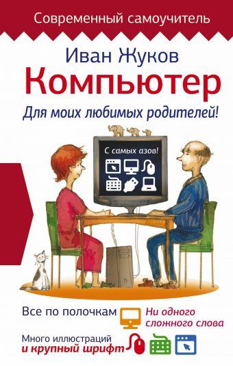 Компьютер. Для моих любимых родителей! Жуков Иван