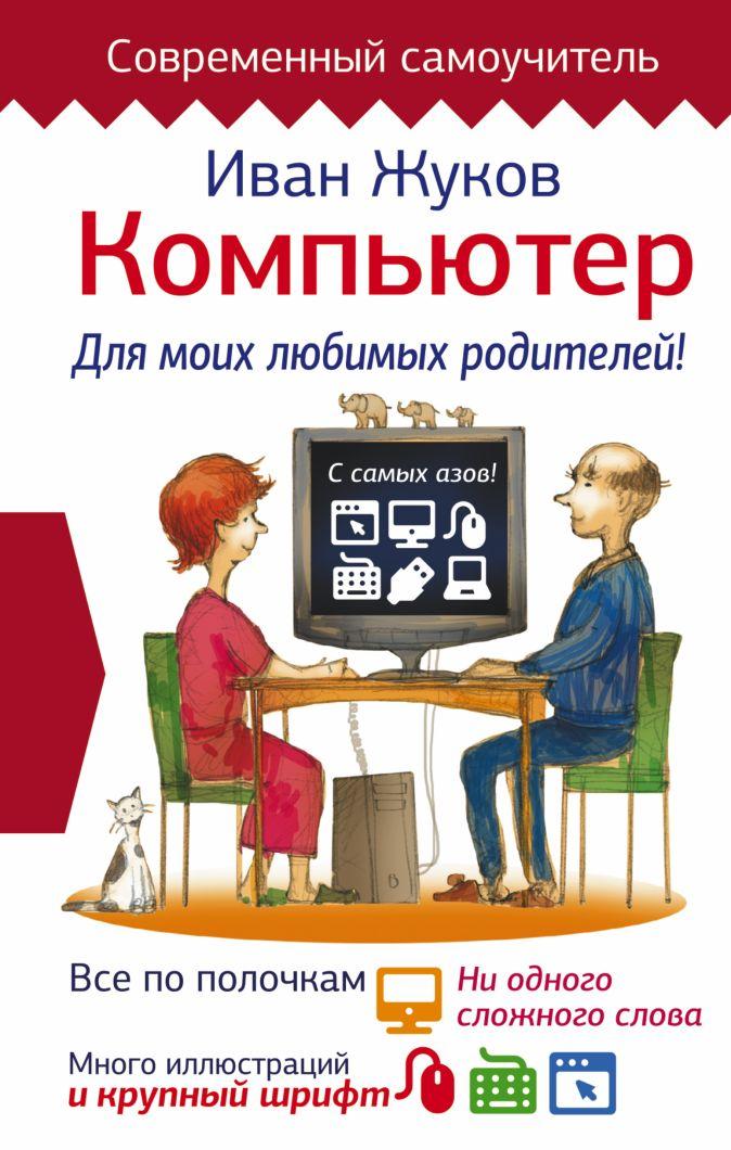 Жуков Иван - Компьютер. Для моих любимых родителей! обложка книги