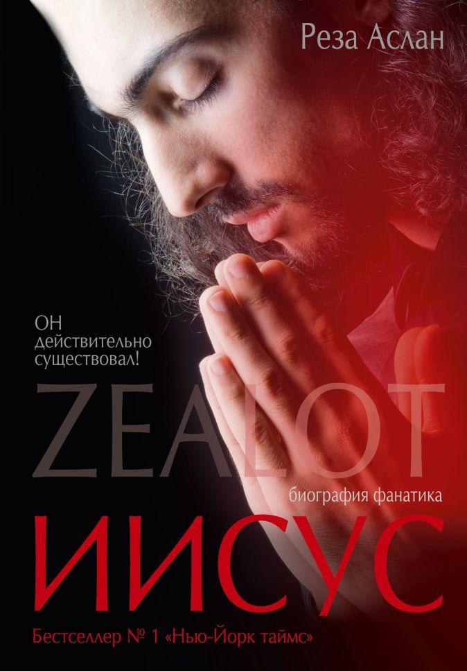 Аслан Реза - Zealot. Иисус: биография фанатика обложка книги