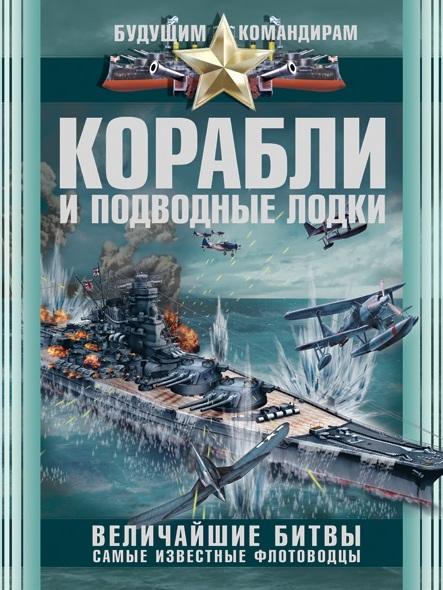 Ликсо В.В. - Корабли и подводные лодки. Величайшие битвы, самые известные флотоводцы обложка книги