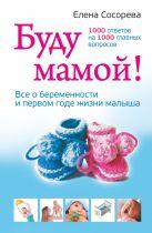 Сосорева Е.П. - Буду мамой! Все о беременности и первом годе жизни малыша. 1000 ответов на 1000 главных вопросов' обложка книги