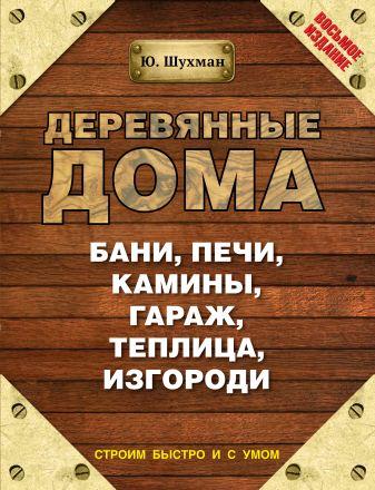 Шухман Ю.И. - Деревянные дома, бани, печи, камины, гараж, теплица, изгороди обложка книги