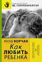 Януш Корчак - Как любить ребенка' обложка книги