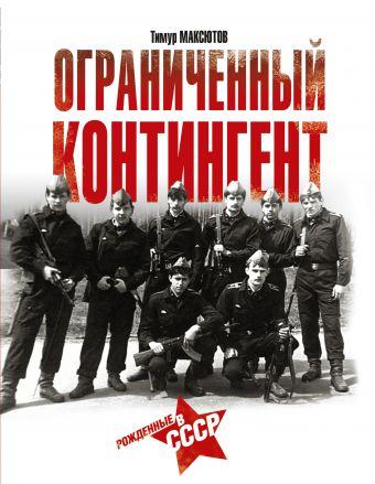 Ограниченный контингент. Рожденные в СССР Максютов Т.Я.