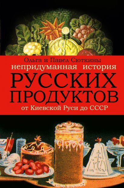 Непридуманная история русских продуктов. От Киевской Руси до СССР - фото 1
