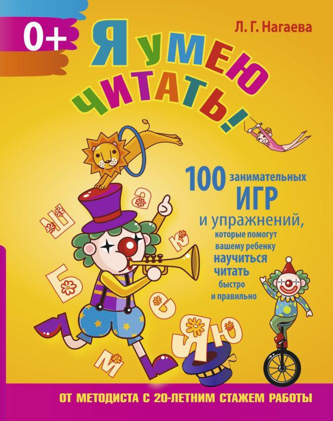 Л. Г. Нагаева - Я умею читать! 100 занимательных игр и упражнений, которые помогут вашему ребенку научиться читать быстро и правильно обложка книги
