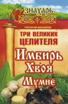 Михайлов Григорий - Три великих целителя: имбирь, хвоя, мумиё' обложка книги