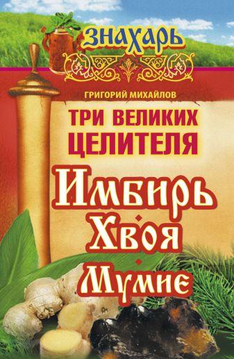 Михайлов Григорий - Три великих целителя: имбирь, хвоя, мумиё обложка книги