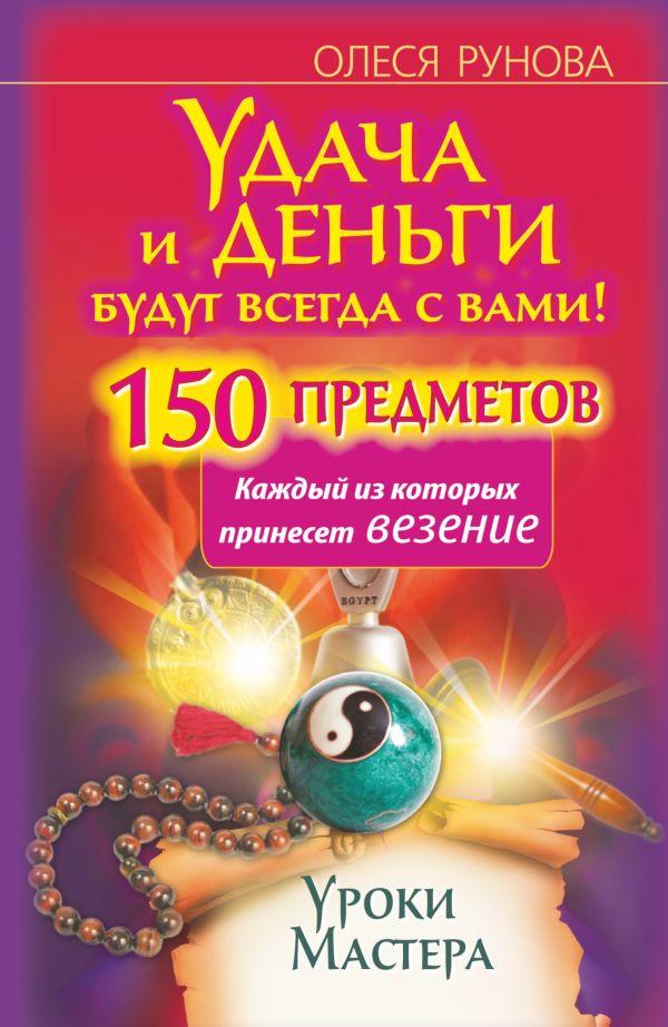 Удача и деньги будут всегда с вами! 150 предметов, каждый из которых принесет везение Рунова Олеся