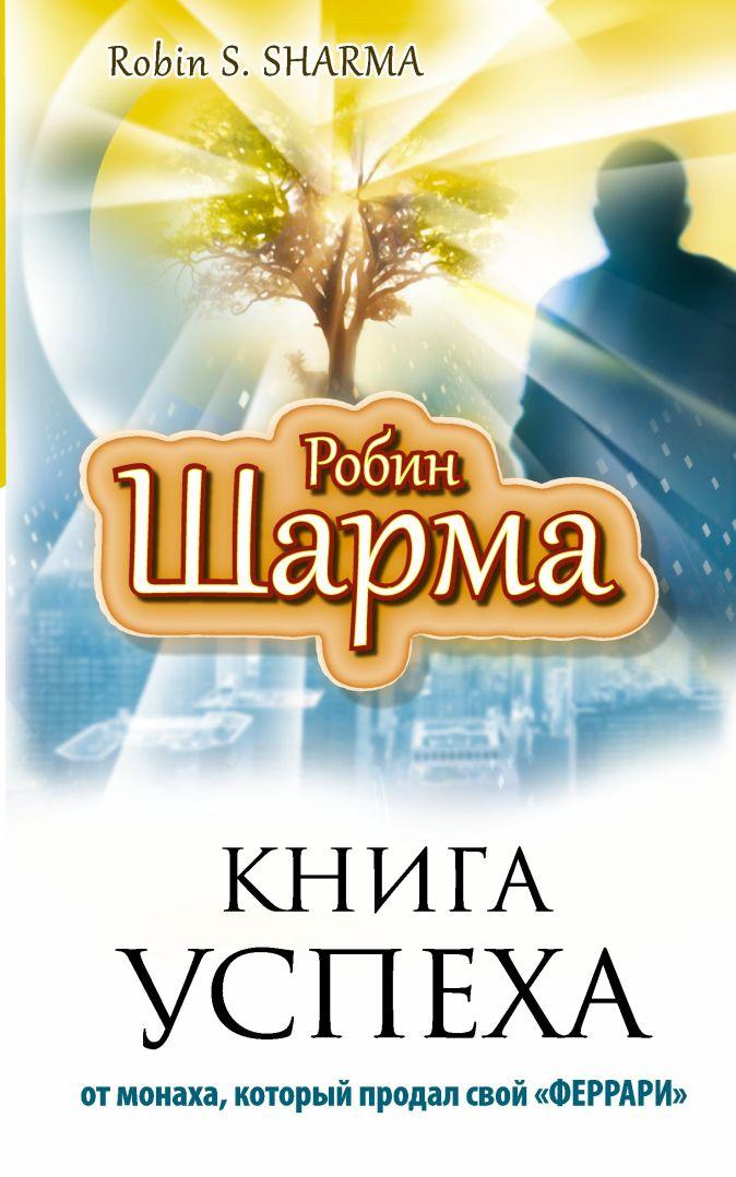 Книга успеха от монаха, который продал свой «ФЕРРАРИ» Робин Шарма