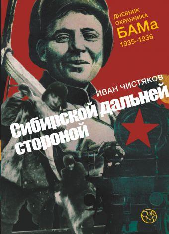 Сибирской дальней стороной. Дневник охранника БАМа. 1935-1936 Чистяков И.