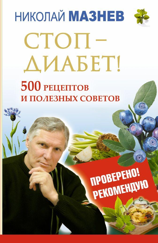 Николай Мазнев - Стоп - Диабет! 500 рецептов и полезных советов обложка книги