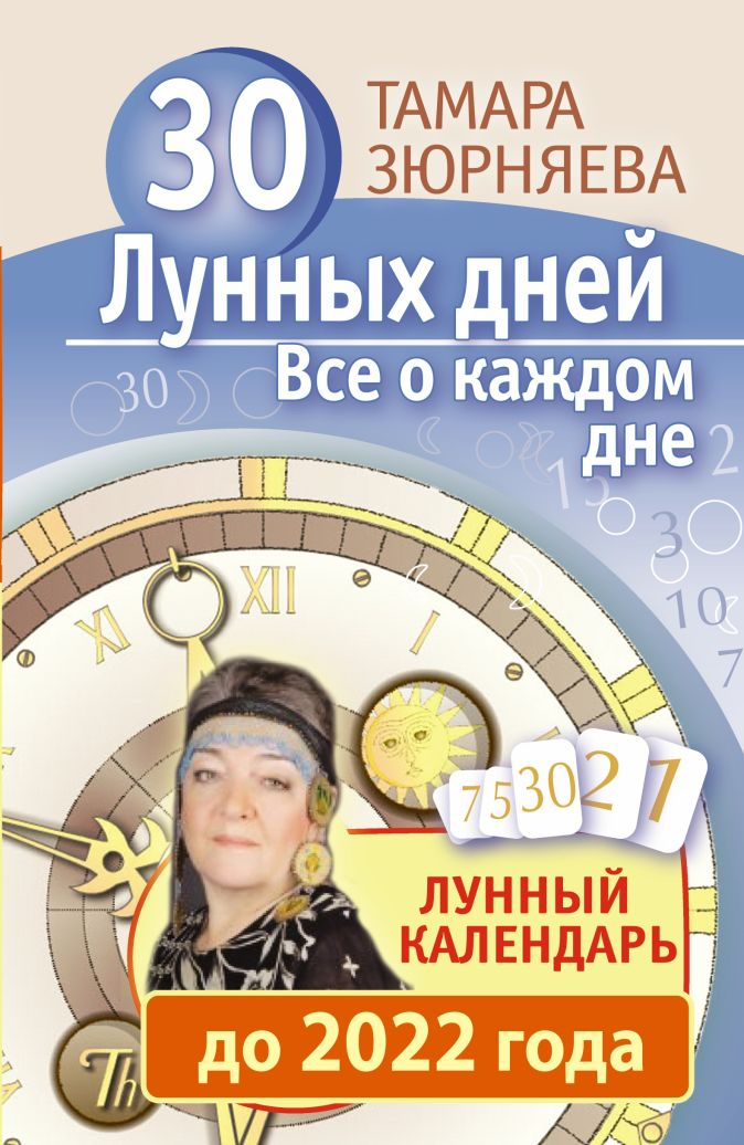 30 лунных дней. Все о каждом дне. Лунный календарь до 2022 года Зюрняева Тамара