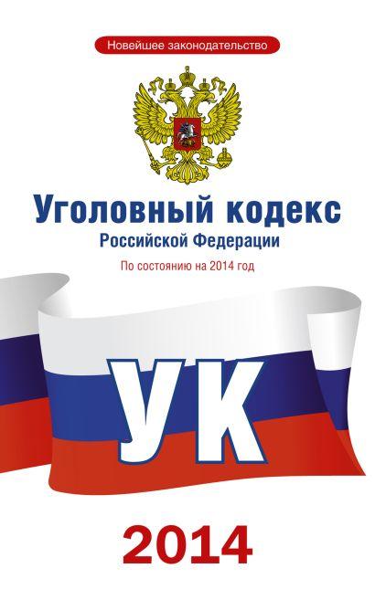 Уголовный кодекс Российской Федерации по состоянию на 2014 год - фото 1