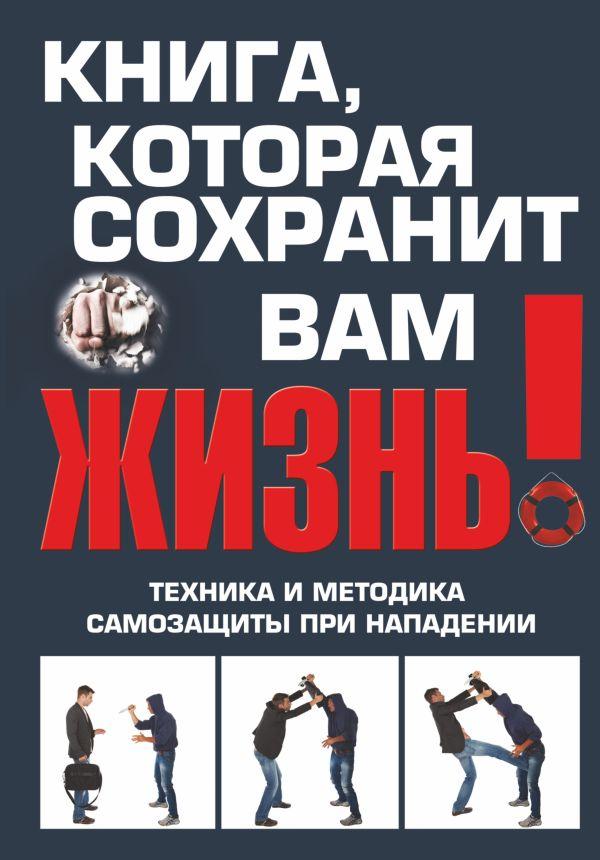 Книга, которая сохранит вам жизнь! Техника и методика самозащиты при нападении Беззубенко В.В.
