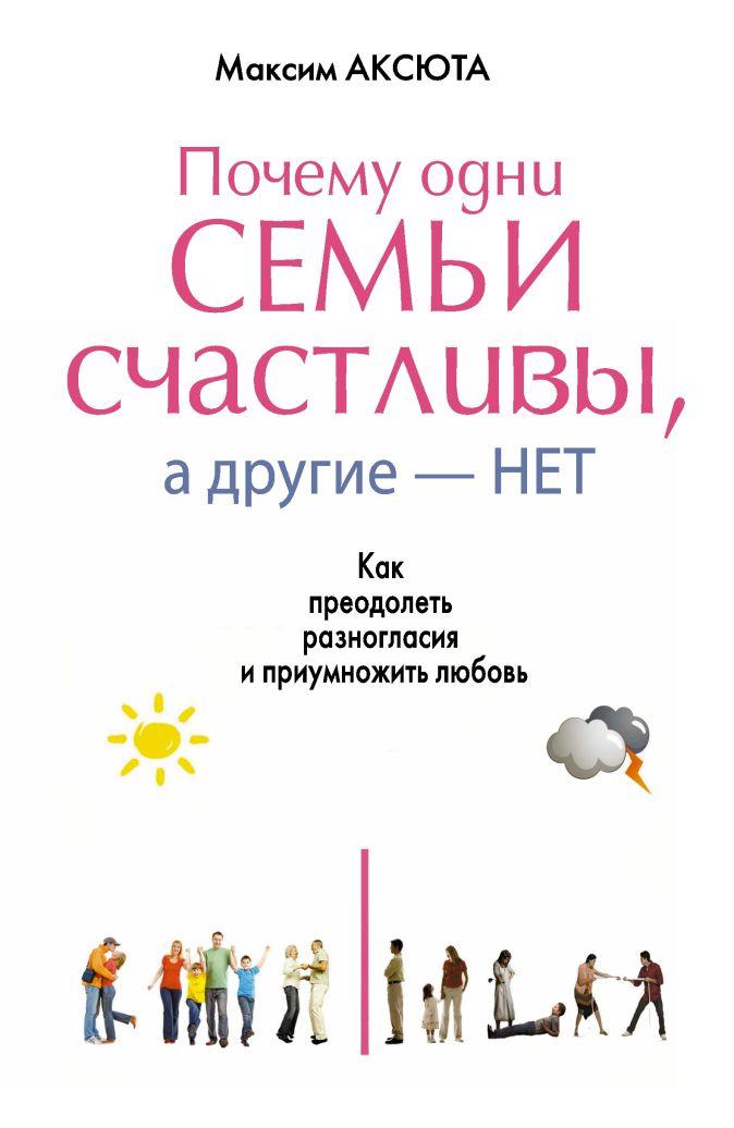 Максим Аксюта - ПОЧЕМУ ОДНИ СЕМЬИ СЧАСТЛИВЫ, А ДРУГИЕ- НЕТ. Как преодолеть разногласия и приумножить любовь обложка книги