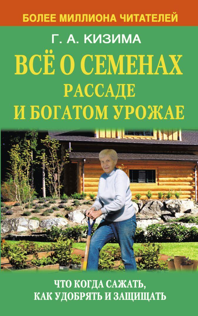 Кизима Г.А. - Всё о семенах, рассаде и богатом урожае обложка книги