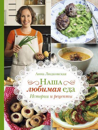 Наша любимая еда. Истории и рецепты Людковская А.А.