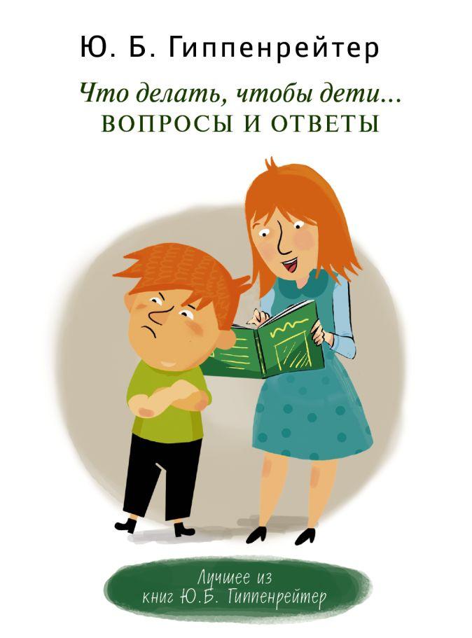 Гиппенрейтер Ю.Б. - Что делать, чтобы дети... Вопросы и ответы обложка книги