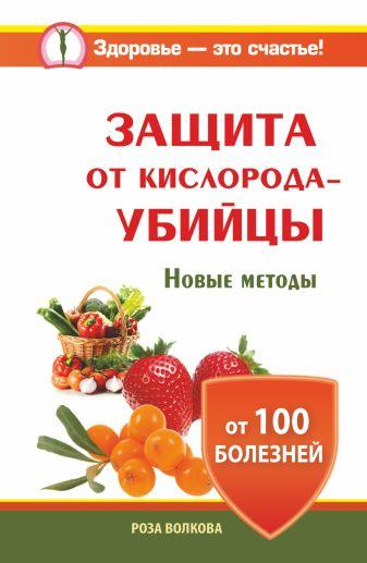 Роза Волкова - Защита от кислорода-убийцы. Новые методы от 100 болезней обложка книги