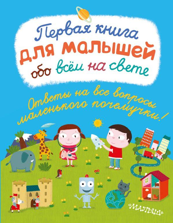 Первая книга для малышей обо всём на свете .