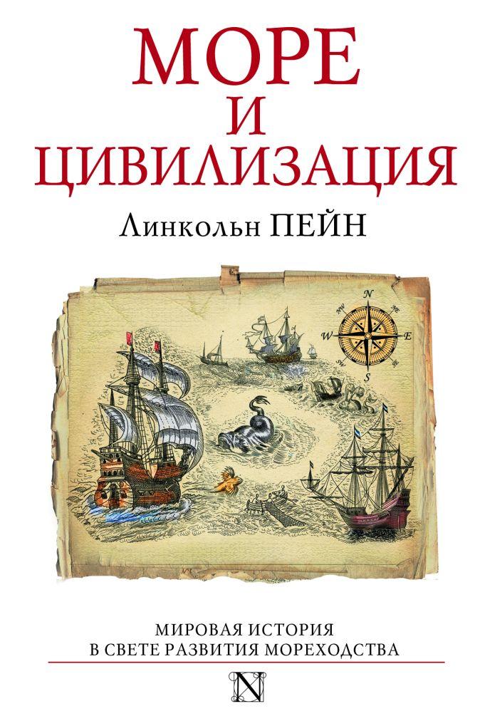 Линкольн Пейн - Море и цивилизация. Мировая история в свете развития мореходства обложка книги