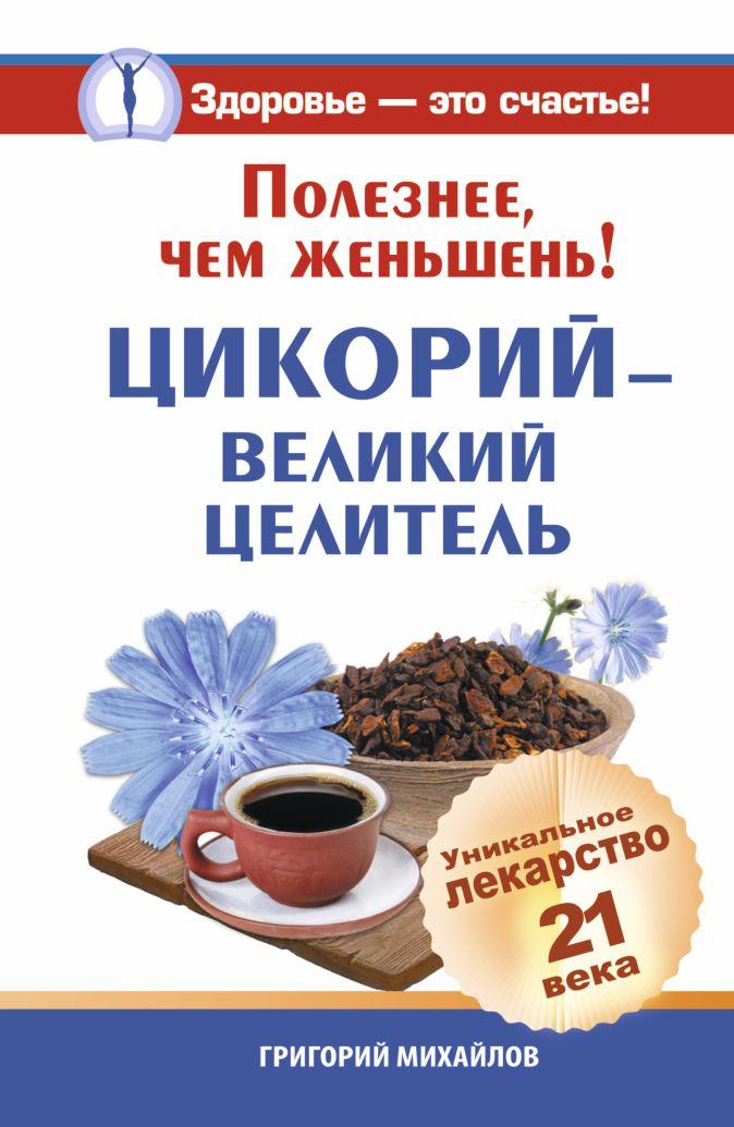 Григорий Михайлов - Полезнее, чем женьшень! Цикорий - великий целитель. Уникальное лекарство 21 века обложка книги