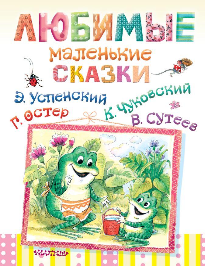 Г.Остер, Э.Успенский , В.Сутеев, К.Чуковский - Любимые маленькие сказки обложка книги
