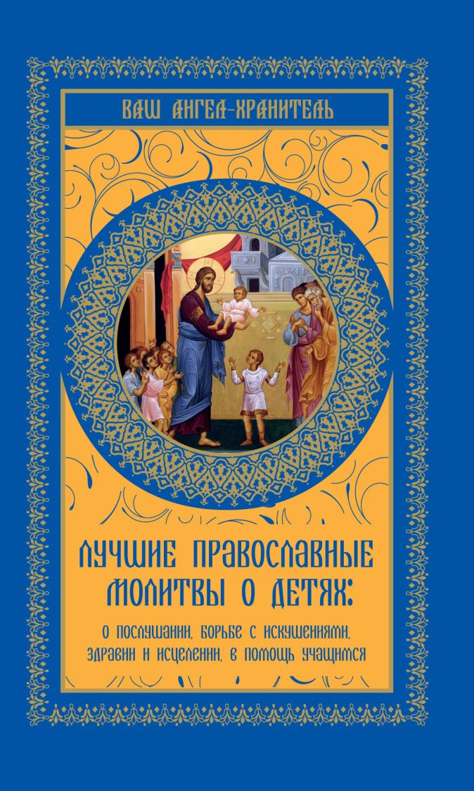 Лучшие православные молитвы о детях: о послушании, борьбе с искушениями, здравии и исцелении. в помощь учащимся