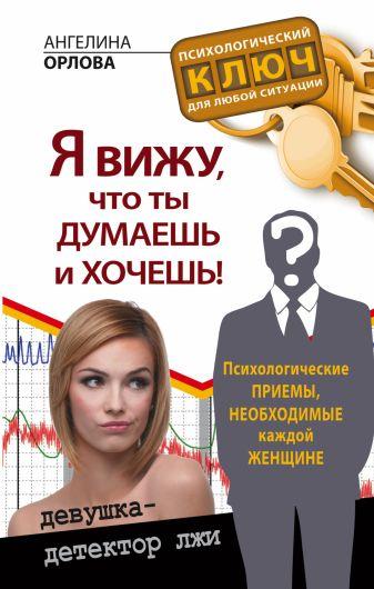 Ангелина Орлова - Я вижу, что ты думаешь и хочешь! Психологические приемы, необходимые каждой женщине обложка книги