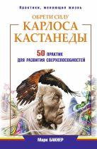 Бакнер М. - Обрети силуКарлоса Кастанеды. 50 практик для развития сверхспособностей' обложка книги
