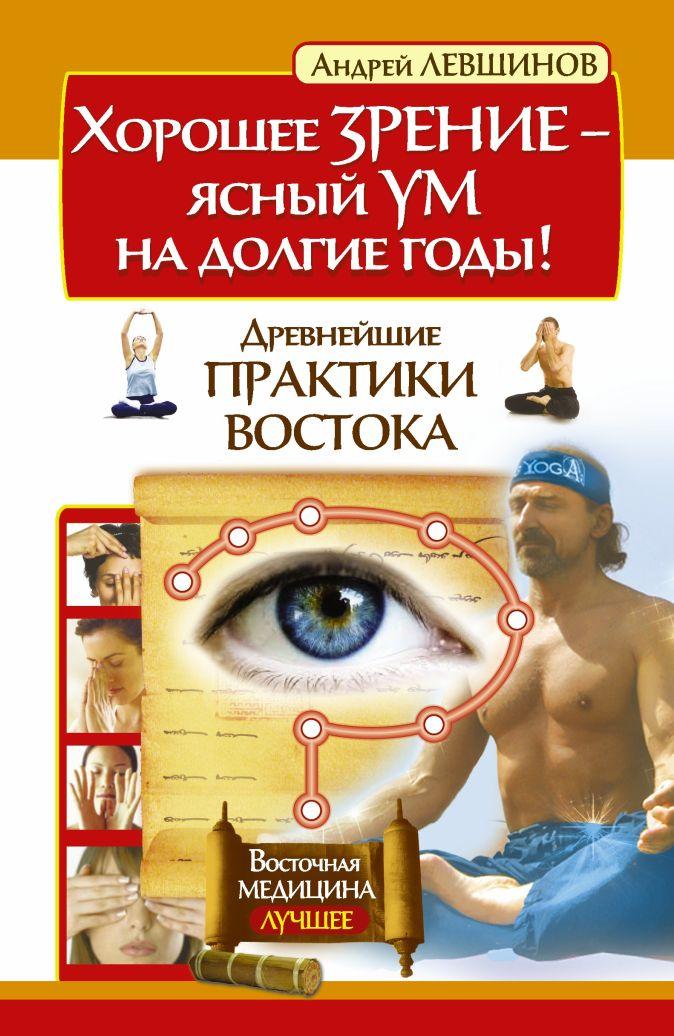 Левшинов А.А. - Хорошее зрение – ясный ум на долгие годы! Древнейшие практики Востока обложка книги
