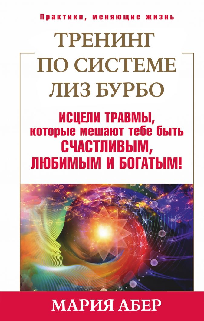 Мария Абер - Тренинг по Лиз Бурбо. Исцели травмы, которые мешают тебе быть счастливым, любимым и богатым! обложка книги